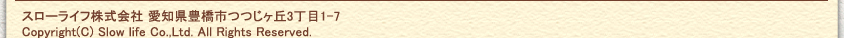 スローライフ株式会社 愛知県豊橋市つつじヶ丘4丁目1-7 copyright(c) Slow life Co.,Ltd.All Rights Reserved.